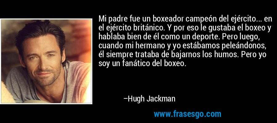 Mi padre fue un boxeador campeón del ejército... en el ejército británico. Y por eso le gustaba el boxeo y hablaba bien de él como un deporte. Pero luego, cuando mi hermano y yo estábamos peleándonos, él siempre trataba de bajarnos los humos. Pero yo soy un fanático del boxeo. – Hugh Jackman