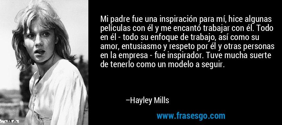 Mi padre fue una inspiración para mí, hice algunas películas con él y me encantó trabajar con él. Todo en él - todo su enfoque de trabajo, así como su amor, entusiasmo y respeto por él y otras personas en la empresa - fue inspirador. Tuve mucha suerte de tenerlo como un modelo a seguir. – Hayley Mills
