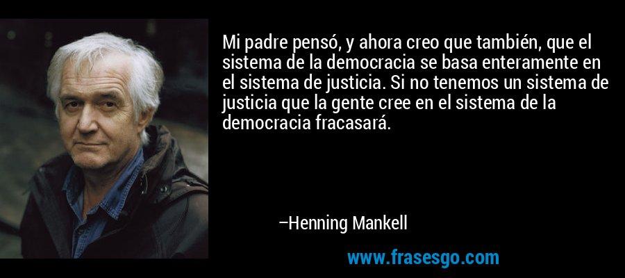 Mi padre pensó, y ahora creo que también, que el sistema de la democracia se basa enteramente en el sistema de justicia. Si no tenemos un sistema de justicia que la gente cree en el sistema de la democracia fracasará. – Henning Mankell