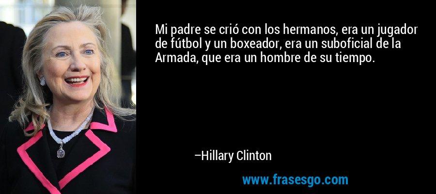 Mi padre se crió con los hermanos, era un jugador de fútbol y un boxeador, era un suboficial de la Armada, que era un hombre de su tiempo. – Hillary Clinton