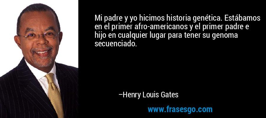 Mi padre y yo hicimos historia genética. Estábamos en el primer afro-americanos y el primer padre e hijo en cualquier lugar para tener su genoma secuenciado. – Henry Louis Gates