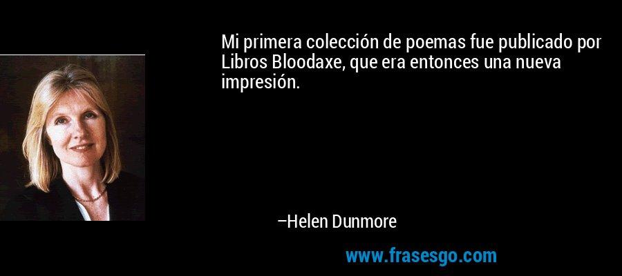Mi primera colección de poemas fue publicado por Libros Bloodaxe, que era entonces una nueva impresión. – Helen Dunmore