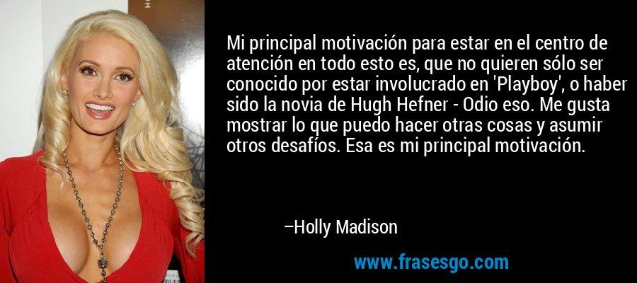 Mi principal motivación para estar en el centro de atención en todo esto es, que no quieren sólo ser conocido por estar involucrado en 'Playboy', o haber sido la novia de Hugh Hefner - Odio eso. Me gusta mostrar lo que puedo hacer otras cosas y asumir otros desafíos. Esa es mi principal motivación. – Holly Madison