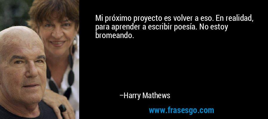 Mi próximo proyecto es volver a eso. En realidad, para aprender a escribir poesía. No estoy bromeando. – Harry Mathews