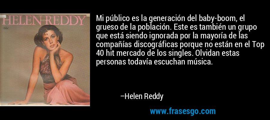 Mi público es la generación del baby-boom, el grueso de la población. Este es también un grupo que está siendo ignorada por la mayoría de las compañías discográficas porque no están en el Top 40 hit mercado de los singles. Olvidan estas personas todavía escuchan música. – Helen Reddy