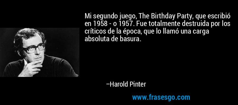 Mi segundo juego, The Birthday Party, que escribió en 1958 - o 1957. Fue totalmente destruida por los críticos de la época, que lo llamó una carga absoluta de basura. – Harold Pinter