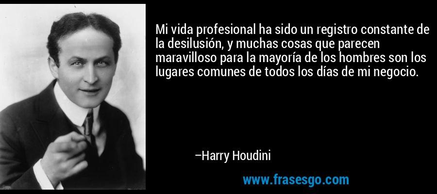 Mi vida profesional ha sido un registro constante de la desilusión, y muchas cosas que parecen maravilloso para la mayoría de los hombres son los lugares comunes de todos los días de mi negocio. – Harry Houdini