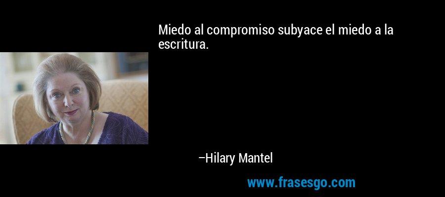 Miedo al compromiso subyace el miedo a la escritura. – Hilary Mantel