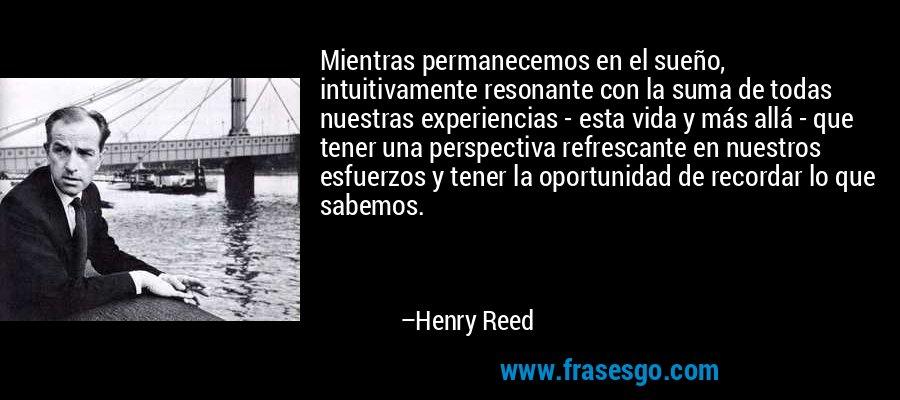 Mientras permanecemos en el sueño, intuitivamente resonante con la suma de todas nuestras experiencias - esta vida y más allá - que tener una perspectiva refrescante en nuestros esfuerzos y tener la oportunidad de recordar lo que sabemos. – Henry Reed