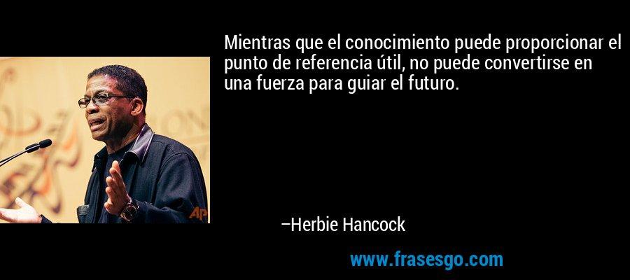 Mientras que el conocimiento puede proporcionar el punto de referencia útil, no puede convertirse en una fuerza para guiar el futuro. – Herbie Hancock