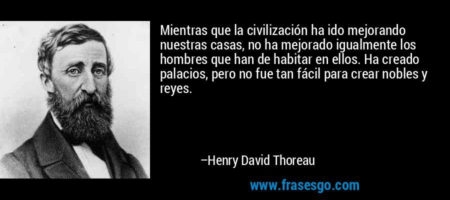 Mientras que la civilización ha ido mejorando nuestras casas, no ha mejorado igualmente los hombres que han de habitar en ellos. Ha creado palacios, pero no fue tan fácil para crear nobles y reyes. – Henry David Thoreau
