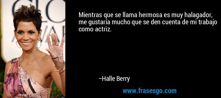 Mientras que se llama hermosa es muy halagador, me gustaría mucho que se den cuenta de mi trabajo como actriz. – Halle Berry