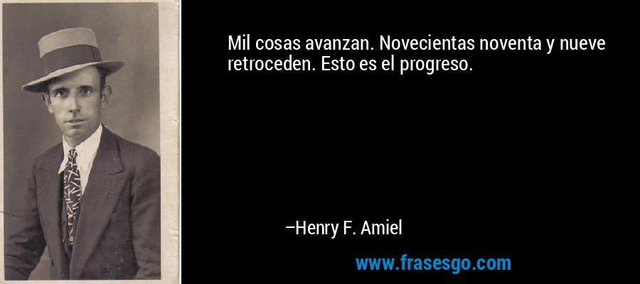 Mil cosas avanzan. Novecientas noventa y nueve retroceden. Esto es el progreso. – Henry F. Amiel