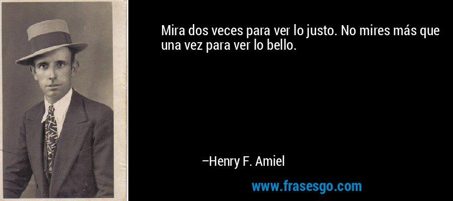 Mira dos veces para ver lo justo. No mires más que una vez para ver lo bello. – Henry F. Amiel