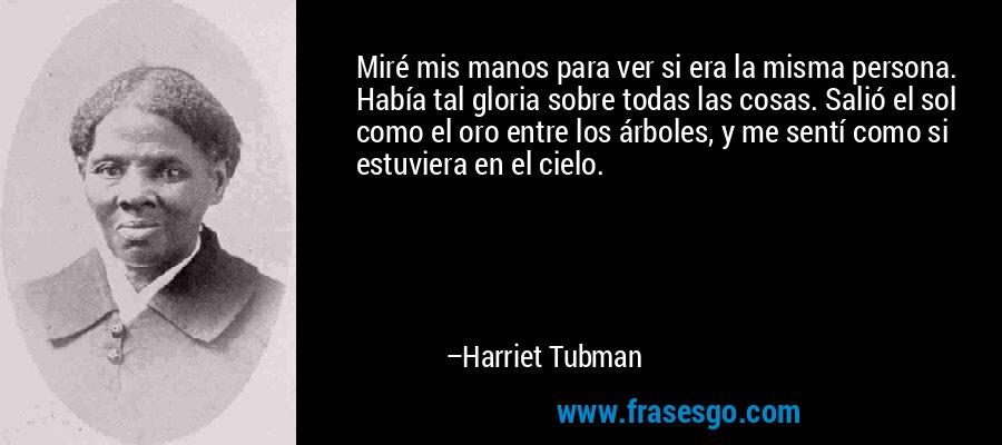 Miré mis manos para ver si era la misma persona. Había tal gloria sobre todas las cosas. Salió el sol como el oro entre los árboles, y me sentí como si estuviera en el cielo. – Harriet Tubman