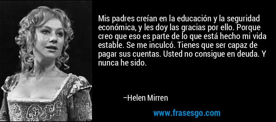 Mis padres creían en la educación y la seguridad económica, y les doy las gracias por ello. Porque creo que eso es parte de lo que está hecho mi vida estable. Se me inculcó. Tienes que ser capaz de pagar sus cuentas. Usted no consigue en deuda. Y nunca he sido. – Helen Mirren