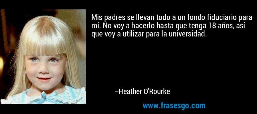 Mis padres se llevan todo a un fondo fiduciario para mí. No voy a hacerlo hasta que tenga 18 años, así que voy a utilizar para la universidad. – Heather O'Rourke