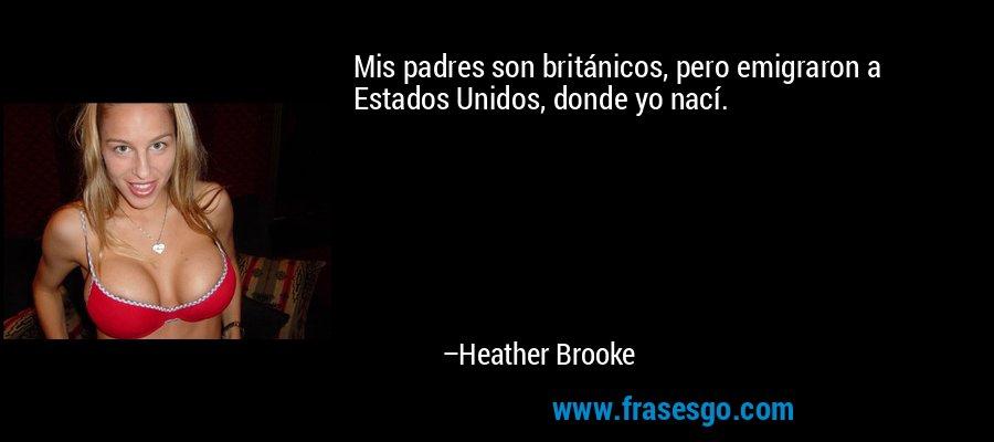 Mis padres son británicos, pero emigraron a Estados Unidos, donde yo nací. – Heather Brooke