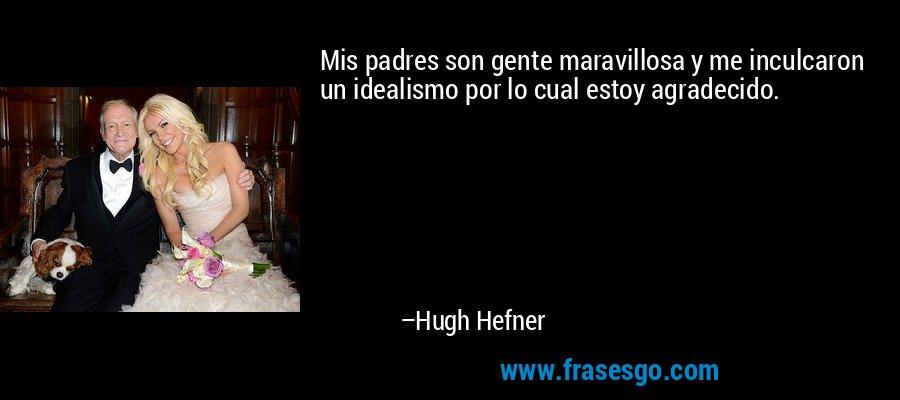Mis padres son gente maravillosa y me inculcaron un idealismo por lo cual estoy agradecido. – Hugh Hefner