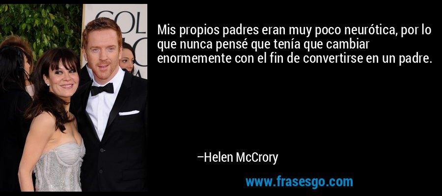Mis propios padres eran muy poco neurótica, por lo que nunca pensé que tenía que cambiar enormemente con el fin de convertirse en un padre. – Helen McCrory