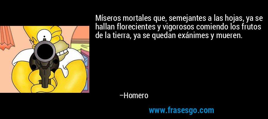 Míseros mortales que, semejantes a las hojas, ya se hallan florecientes y vigorosos comiendo los frutos de la tierra, ya se quedan exánimes y mueren. – Homero