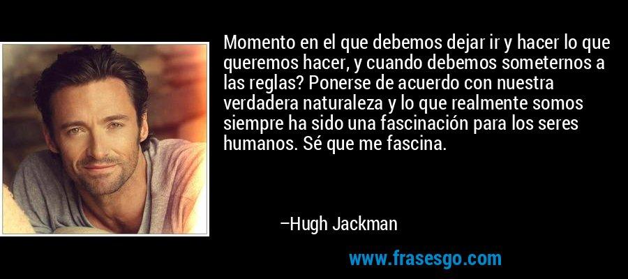 Momento en el que debemos dejar ir y hacer lo que queremos hacer, y cuando debemos someternos a las reglas? Ponerse de acuerdo con nuestra verdadera naturaleza y lo que realmente somos siempre ha sido una fascinación para los seres humanos. Sé que me fascina. – Hugh Jackman