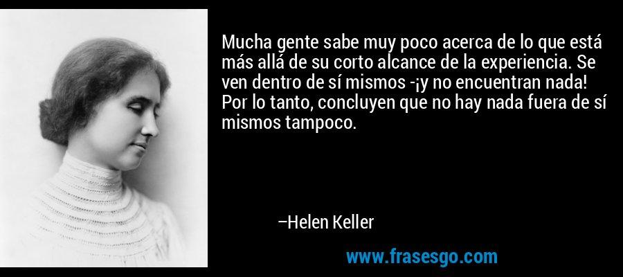 Mucha gente sabe muy poco acerca de lo que está más allá de su corto alcance de la experiencia. Se ven dentro de sí mismos -¡y no encuentran nada! Por lo tanto, concluyen que no hay nada fuera de sí mismos tampoco. – Helen Keller
