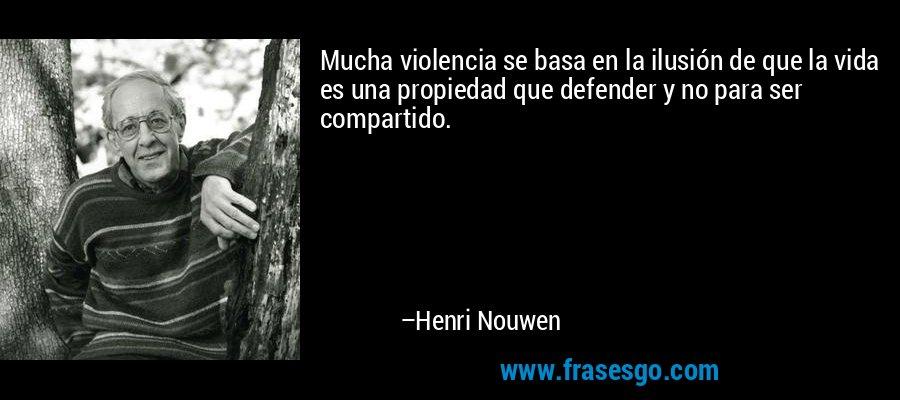 Mucha violencia se basa en la ilusión de que la vida es una propiedad que defender y no para ser compartido. – Henri Nouwen