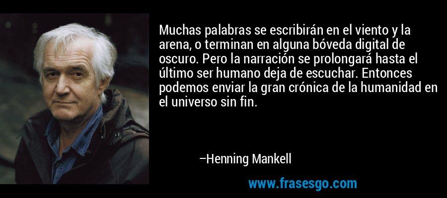Muchas palabras se escribirán en el viento y la arena, o terminan en alguna bóveda digital de oscuro. Pero la narración se prolongará hasta el último ser humano deja de escuchar. Entonces podemos enviar la gran crónica de la humanidad en el universo sin fin. – Henning Mankell