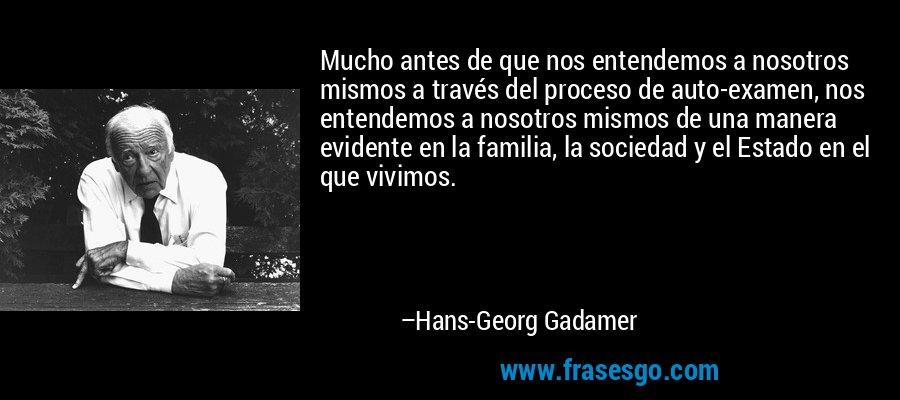 Mucho antes de que nos entendemos a nosotros mismos a través del proceso de auto-examen, nos entendemos a nosotros mismos de una manera evidente en la familia, la sociedad y el Estado en el que vivimos. – Hans-Georg Gadamer