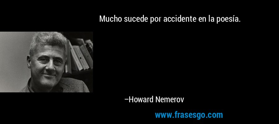 Mucho sucede por accidente en la poesía. – Howard Nemerov