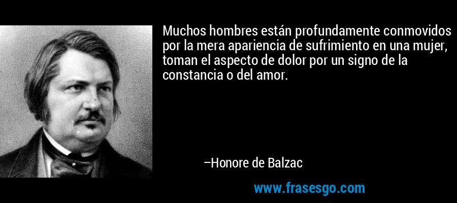 Muchos hombres están profundamente conmovidos por la mera apariencia de sufrimiento en una mujer, toman el aspecto de dolor por un signo de la constancia o del amor. – Honore de Balzac