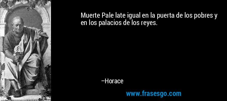 Muerte Pale late igual en la puerta de los pobres y en los palacios de los reyes. – Horace