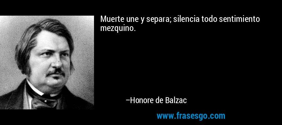 Muerte une y separa; silencia todo sentimiento mezquino. – Honore de Balzac