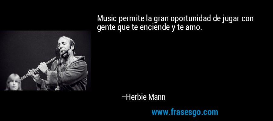 Music permite la gran oportunidad de jugar con gente que te enciende y te amo. – Herbie Mann
