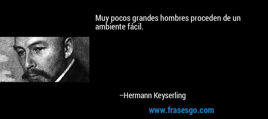 Muy pocos grandes hombres proceden de un ambiente fácil. – Hermann Keyserling