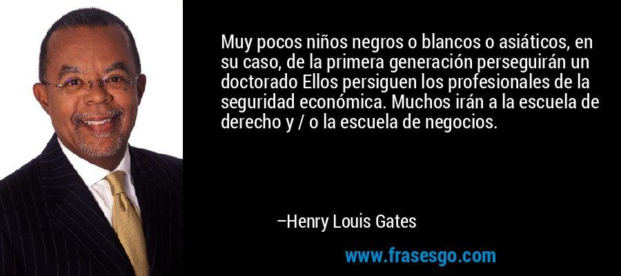 Muy pocos niños negros o blancos o asiáticos, en su caso, de la primera generación perseguirán un doctorado Ellos persiguen los profesionales de la seguridad económica. Muchos irán a la escuela de derecho y / o la escuela de negocios. – Henry Louis Gates