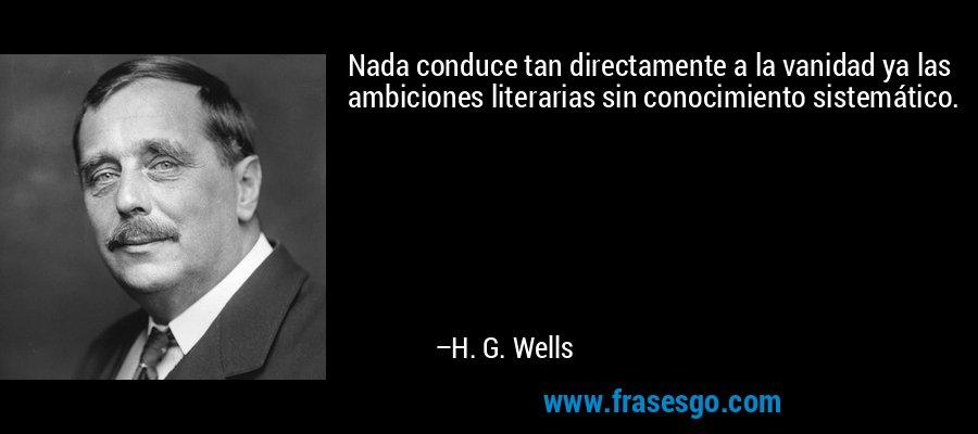 Nada conduce tan directamente a la vanidad ya las ambiciones literarias sin conocimiento sistemático. – H. G. Wells