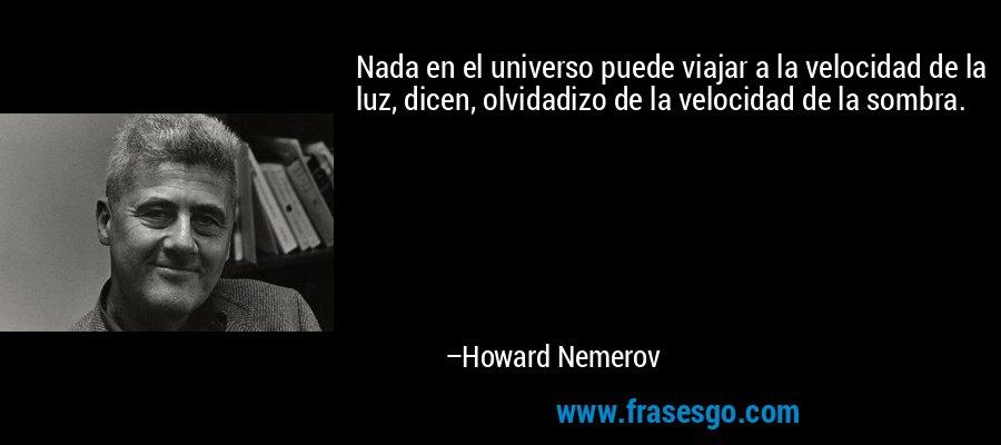 Nada en el universo puede viajar a la velocidad de la luz, dicen, olvidadizo de la velocidad de la sombra. – Howard Nemerov