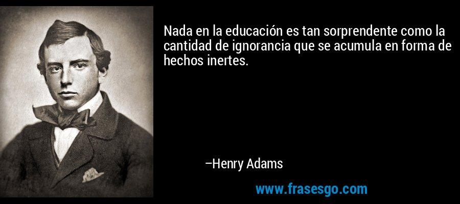 Nada en la educación es tan sorprendente como la cantidad de ignorancia que se acumula en forma de hechos inertes. – Henry Adams