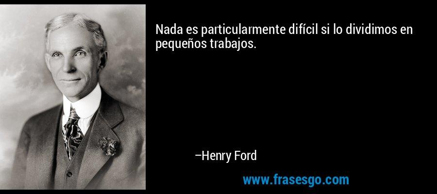 Nada es particularmente difícil si lo dividimos en pequeños trabajos. – Henry Ford