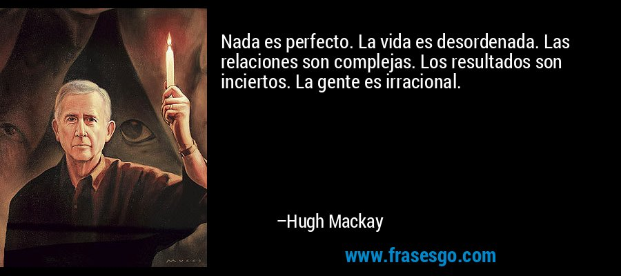 Nada es perfecto. La vida es desordenada. Las relaciones son complejas. Los resultados son inciertos. La gente es irracional. – Hugh Mackay