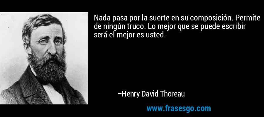Nada pasa por la suerte en su composición. Permite de ningún truco. Lo mejor que se puede escribir será el mejor es usted. – Henry David Thoreau