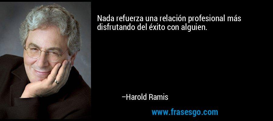 Nada refuerza una relación profesional más disfrutando del éxito con alguien. – Harold Ramis