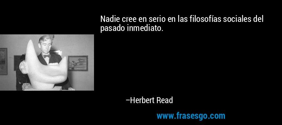 Nadie cree en serio en las filosofías sociales del pasado inmediato. – Herbert Read