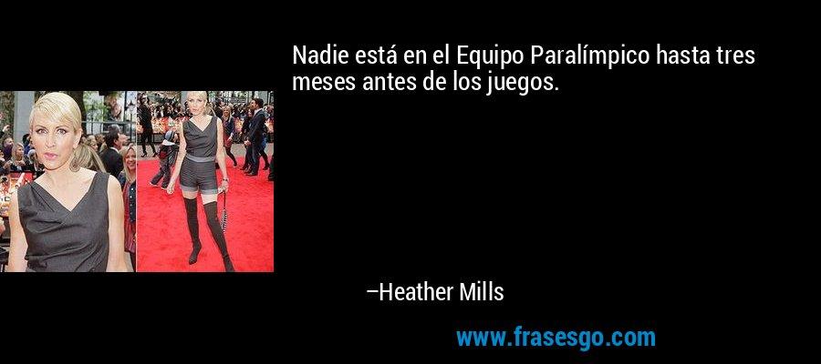 Nadie está en el Equipo Paralímpico hasta tres meses antes de los juegos. – Heather Mills