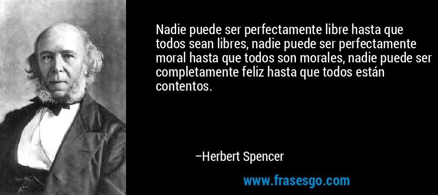 Nadie puede ser perfectamente libre hasta que todos sean libres, nadie puede ser perfectamente moral hasta que todos son morales, nadie puede ser completamente feliz hasta que todos están contentos. – Herbert Spencer