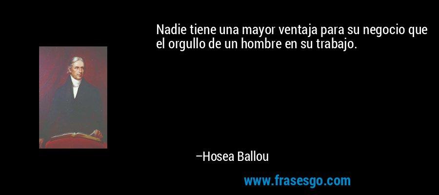 Nadie tiene una mayor ventaja para su negocio que el orgullo de un hombre en su trabajo. – Hosea Ballou
