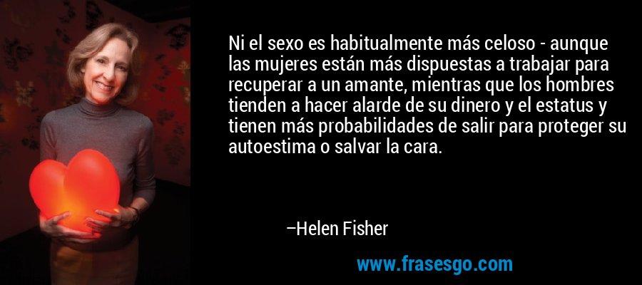 Ni el sexo es habitualmente más celoso - aunque las mujeres están más dispuestas a trabajar para recuperar a un amante, mientras que los hombres tienden a hacer alarde de su dinero y el estatus y tienen más probabilidades de salir para proteger su autoestima o salvar la cara. – Helen Fisher