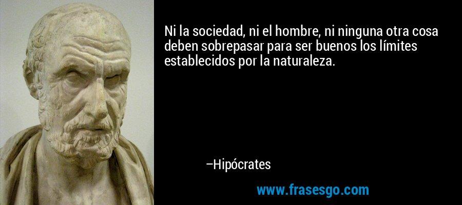 Ni la sociedad, ni el hombre, ni ninguna otra cosa deben sobrepasar para ser buenos los límites establecidos por la naturaleza. – Hipócrates